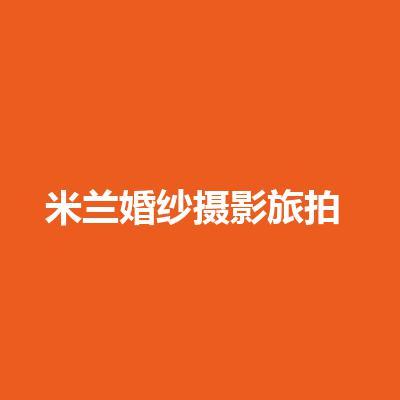 米兰婚纱摄影旅拍(全国连锁精选店铺)