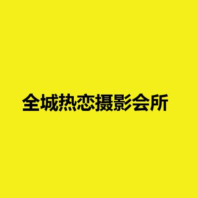 全城热恋摄影会所(中国总部)